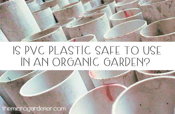 Is Pvc Plastic Safe To Use In An Organic Garden The Micro